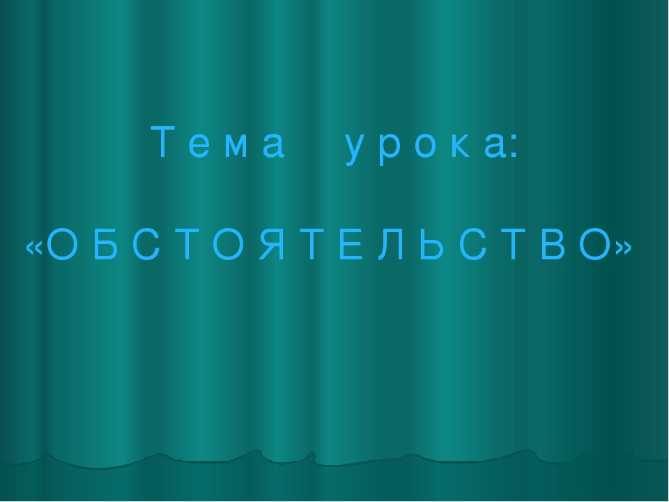 Т е м а у р о к а: «О Б С Т О Я Т Е Л Ь С Т В О»