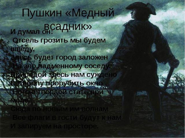 Пушкин «Медный всадник» И думал он: Отсель грозить мы будем шведу, Здесь буде...