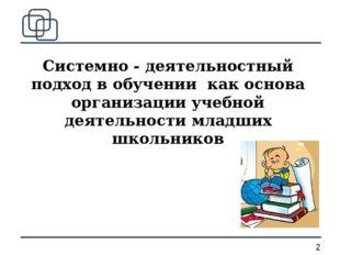 Системно - деятельностный подход в обучении как основа организации учебной де