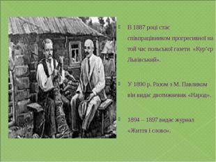 В 1887 році стає співпрацівником прогресивної на той час польської газети «Ку