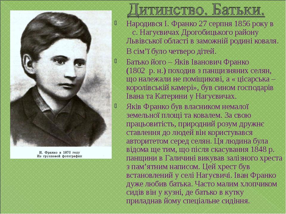 Народився І. Франко 27 серпня 1856 року в с. Нагуєвичах Дрогобицького району...