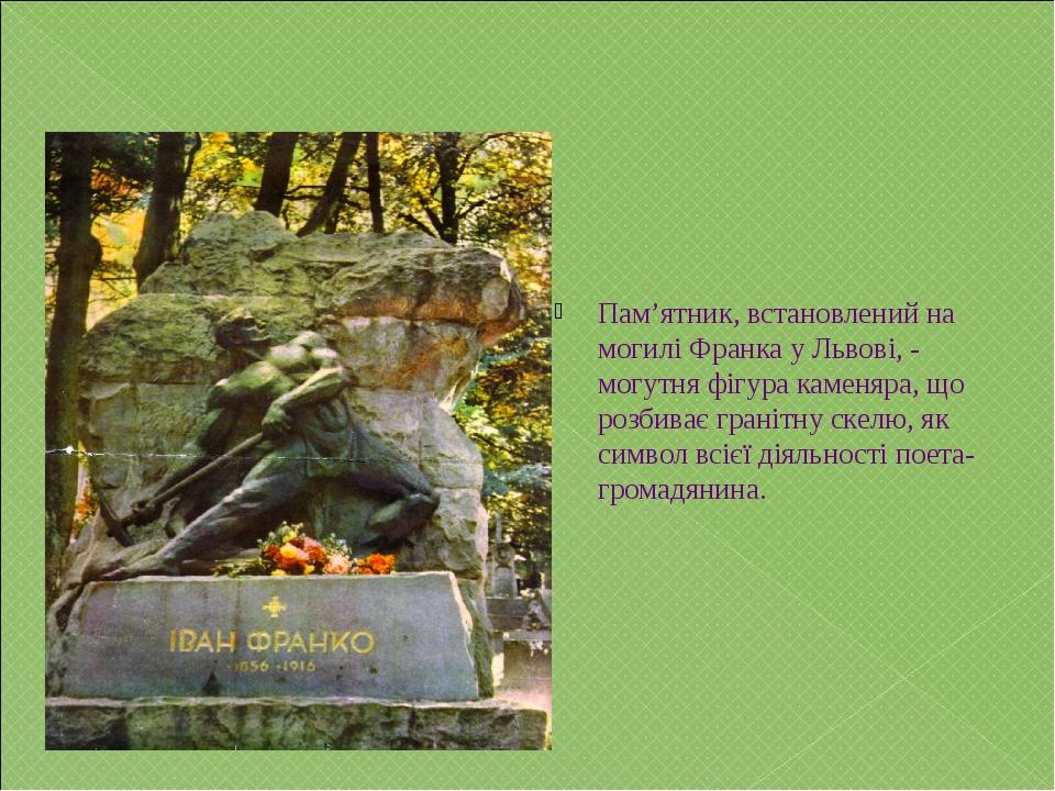 Пам'ятник, встановлений на могилі Франка у Львові, - могутня фігура каменяра,...