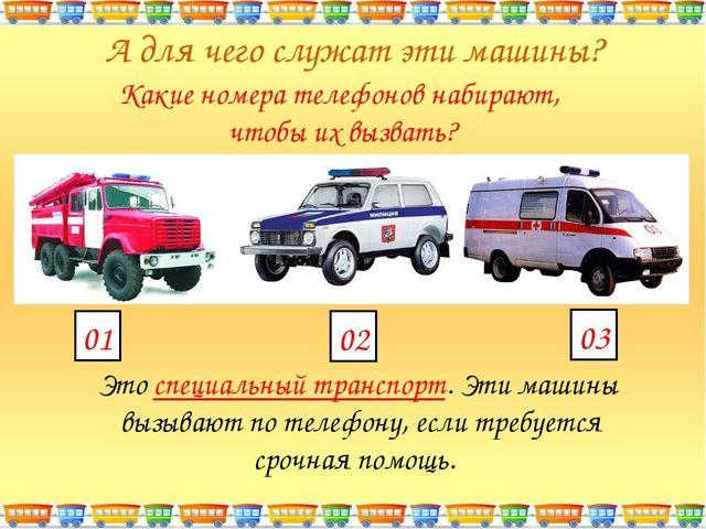 А для чего служат эти машины? Это специальный транспорт. Эти машины вызывают...