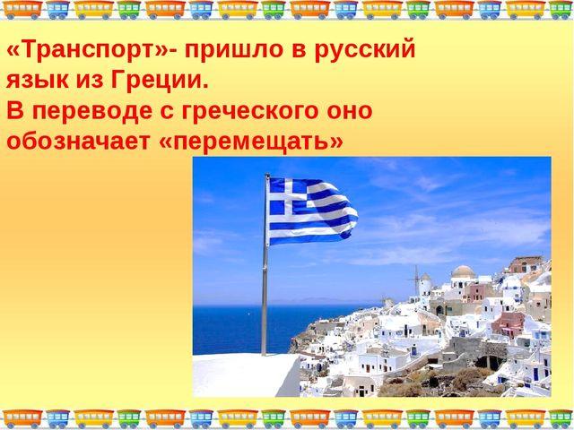 «Транспорт»- пришло в русский язык из Греции. В переводе с греческого оно обо...