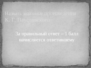 Назвать знакомые произведения К. Г. Паустовского За правильный ответ – 1 балл