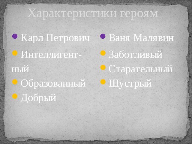 Карл Петрович Интеллигент- ный Образованный Добрый Заботливый Старательный Шу...
