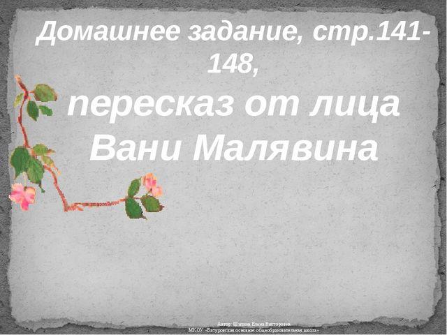 Домашнее задание, стр.141-148, пересказ от лица Вани Малявина Автор: Шилина Е...