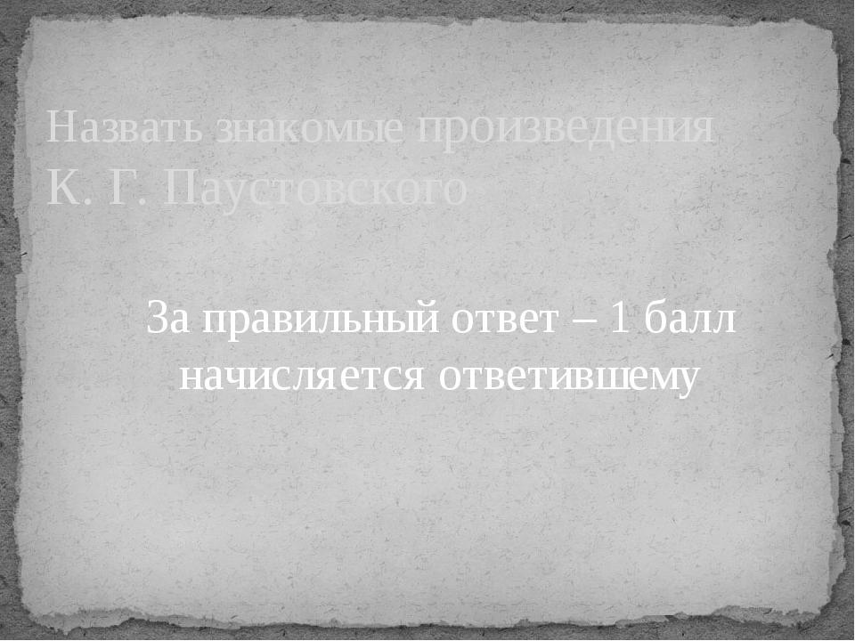 Назвать знакомые произведения К. Г. Паустовского За правильный ответ – 1 балл...