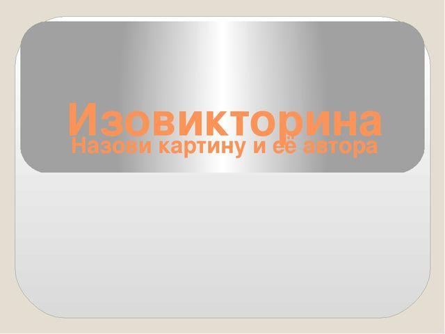 Изовикторина Назови картину и её автора