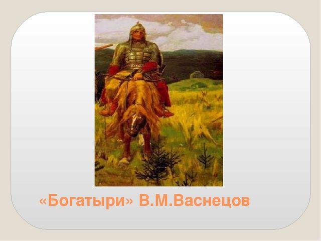 «Богатыри» В.М.Васнецов