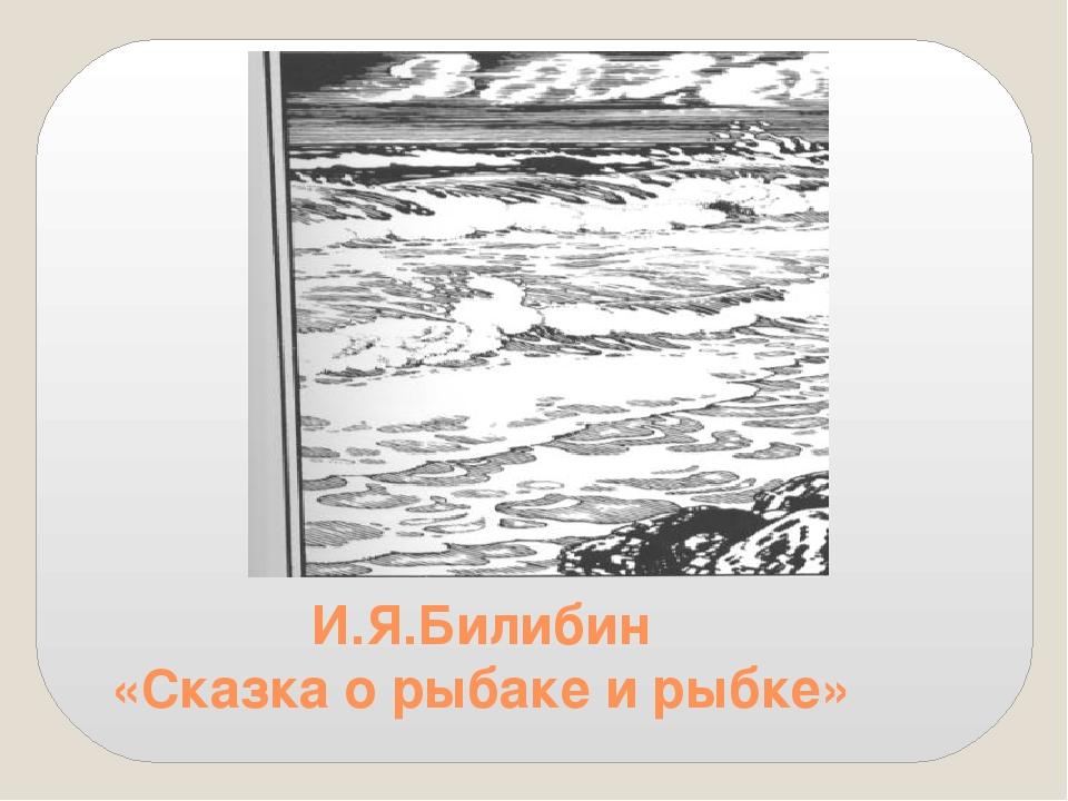 И.Я.Билибин «Сказка о рыбаке и рыбке»