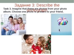 Задание 3: Describe the photograph Task 3. Imagine that these are photos from