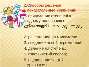 2.Способы решения показательных уравнений 1. приведение степеней к одному осн