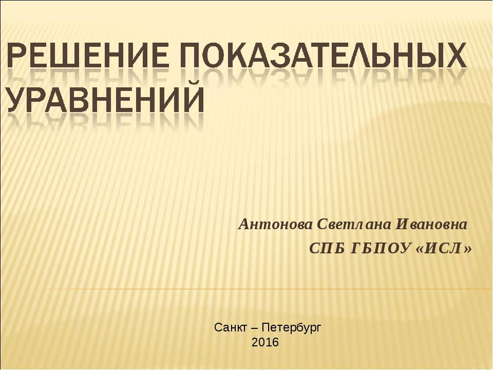 Антонова Светлана Ивановна СПБ ГБПОУ «ИСЛ» Санкт – Петербург 2016