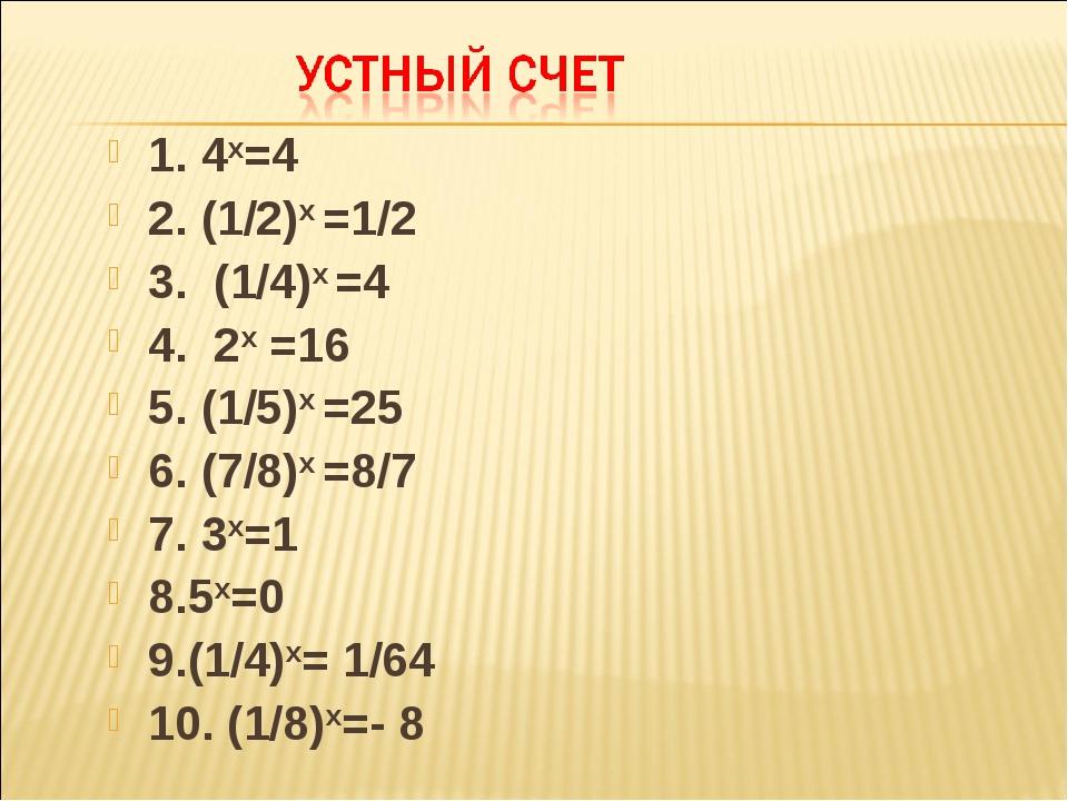 1. 4х=4 2. (1/2)х =1/2 3. (1/4)х =4 4. 2х =16 5. (1/5)х =25 6. (7/8)х =8/7 7....