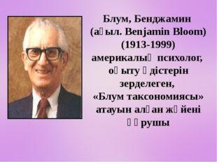 Блум, Бенджамин (ағыл. Benjamin Bloom) (1913-1999) америкалық психолог, оқы