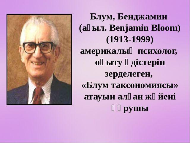 Блум, Бенджамин (ағыл. Benjamin Bloom) (1913-1999) америкалық психолог, оқы...