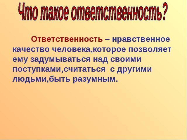 Ответственность – нравственное качество человека,которое позволяет ему задум...