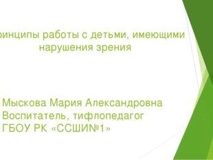 Принципы работы с детьми, имеющими нарушения зрения Мыскова Мария Александров