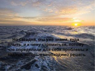 Но сегодня, мы уже знаем, куда плыть, и к чему стремиться, потому что определ