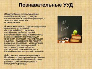 Познавательные УУД Общеучебные- формулирование познавательной цели;  - поиск