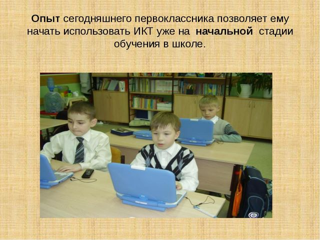 Опыт сегодняшнего первоклассника позволяет ему начать использовать ИКТ уже на...