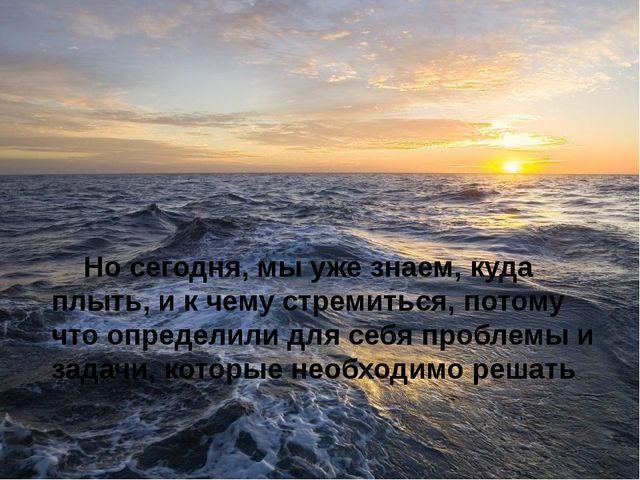 Но сегодня, мы уже знаем, куда плыть, и к чему стремиться, потому что определ...