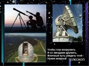 Чтобы глаз вооружить И со звездами дружить, Млечный путь увидеть чтоб - Нуже