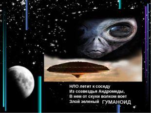 НЛО летит к соседу Из созвездья Андромеды, В нем от скуки волком воет Злой з