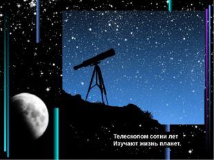 Телескопом сотни лет Изучают жизнь планет.