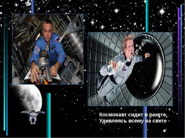 Космонавт сидит в ракете, Удивляясь всему на свете -
