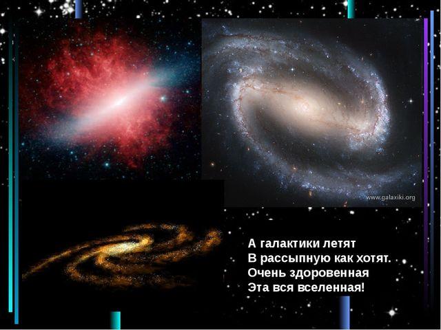 А галактики летят В рассыпную как хотят. Очень здоровенная Эта вся вселенная!