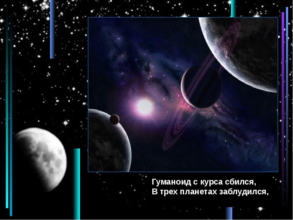 Гуманоид с курса сбился, В трех планетах заблудился,