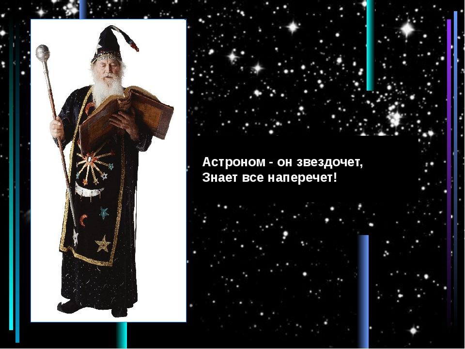 Астроном - он звездочет, Знает все наперечет!