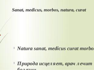 Sanat, medicus, morbos, natura, curat Natura sanat, medicus curat morbos. При