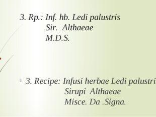 3. Rp.: Inf. hb. Ledi palustris Sir. Althaeae M.D.S. 3. Recipe: Infusi herbae