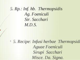 5. Rp.: Inf. hb. Thermopsidis Ag. Foeniculi Sir. Sacchari M.D.S. 5. Recipe: I