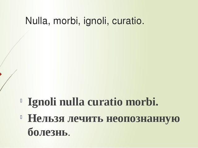 Nulla, morbi, ignoli, curatio. Ignoli nulla curatio morbi. Нельзя лечить неоп...