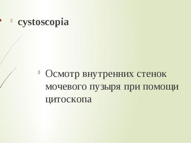 cystoscopia Осмотр внутренних стенок мочевого пузыря при помощи цитоскопа