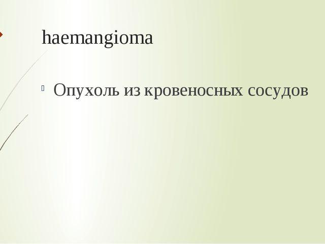 haemangioma Опухоль из кровеносных сосудов