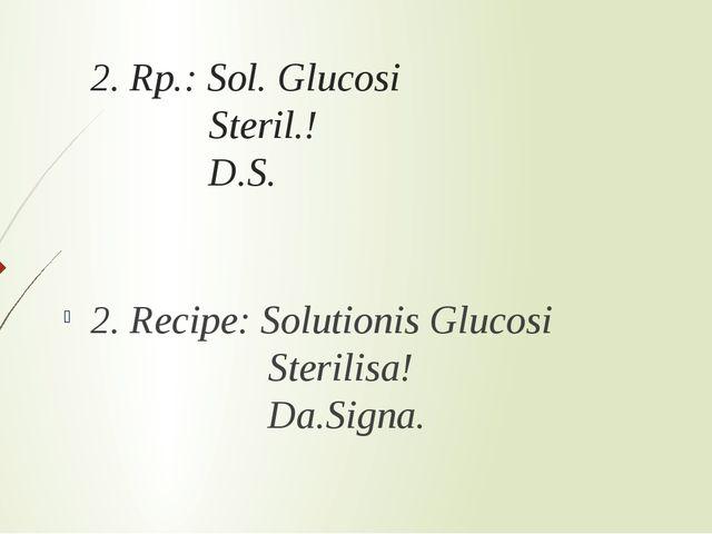 2. Rp.: Sol. Glucosi Steril.! D.S. 2. Recipe: Solutionis Glucosi Sterilisa! D...