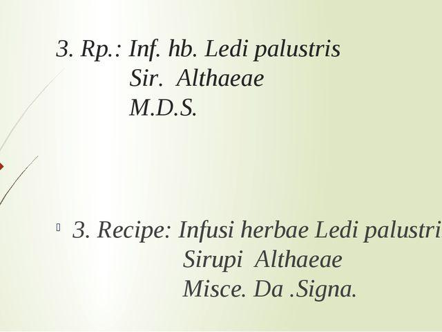3. Rp.: Inf. hb. Ledi palustris Sir. Althaeae M.D.S. 3. Recipe: Infusi herbae...
