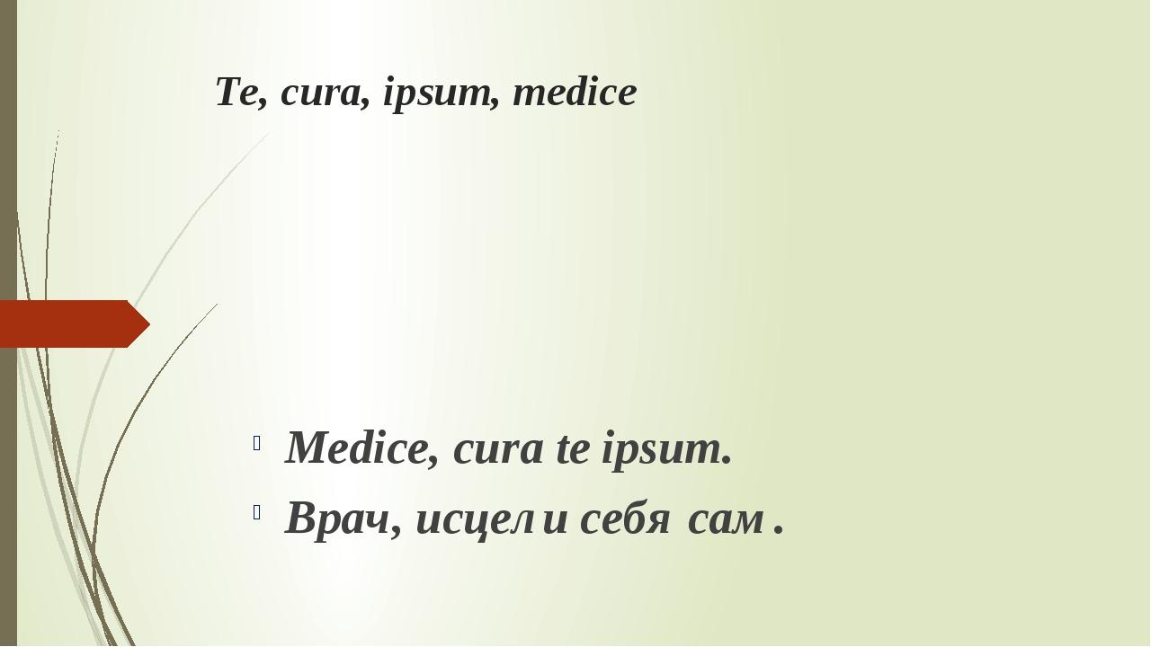 Te, cura, ipsum, medice Medice, cura te ipsum. Врач, исцели себя сам.