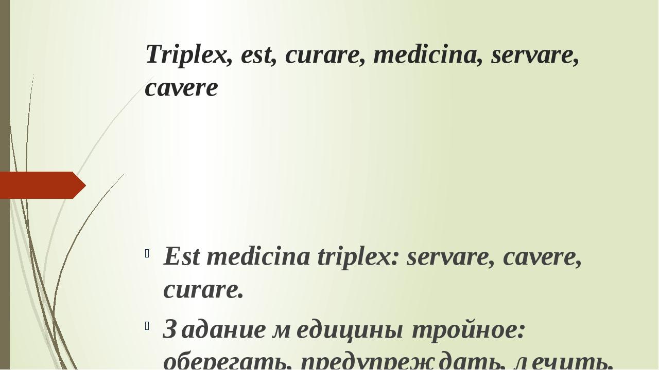 Triplex, est, curare, medicina, servare, cavere Est medicina triplex: servare...