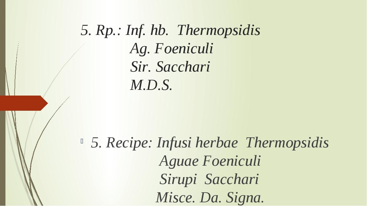 5. Rp.: Inf. hb. Thermopsidis Ag. Foeniculi Sir. Sacchari M.D.S. 5. Recipe: I...