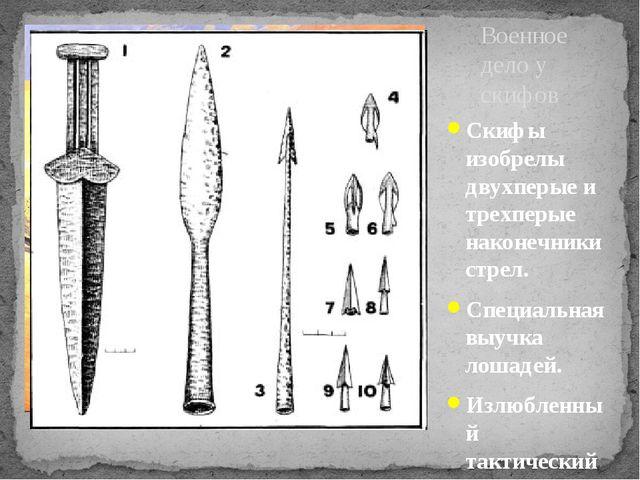 Скифы изобрелы двухперые и трехперые наконечники стрел. Специальная выучка ло...