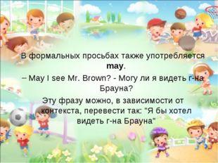В формальных просьбах также употребляется may. May I see Mr. Brown? - Могу ли