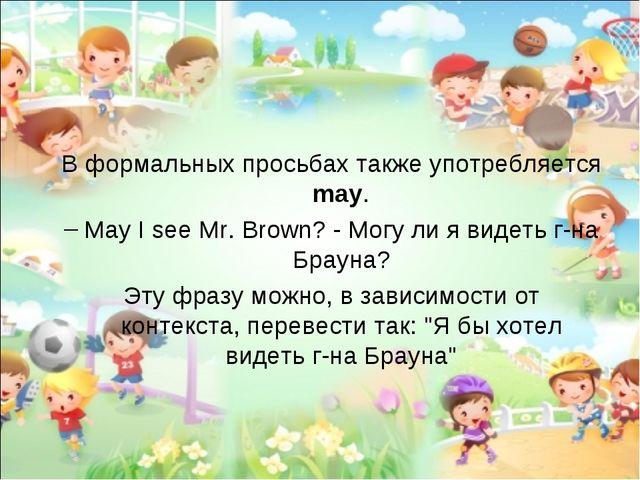 В формальных просьбах также употребляется may. May I see Mr. Brown? - Могу ли...