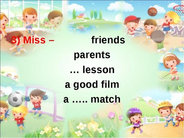 3) Miss – friends parents … lesson a good film a ….. match