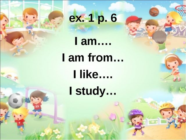 ex. 1 p. 6 I am…. I am from… I like…. I study…